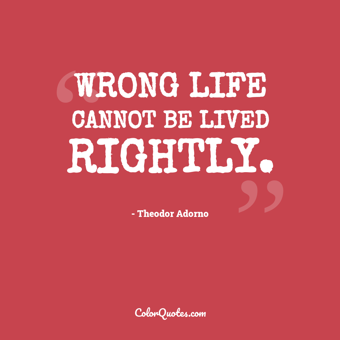 Wrong life cannot be lived rightly.