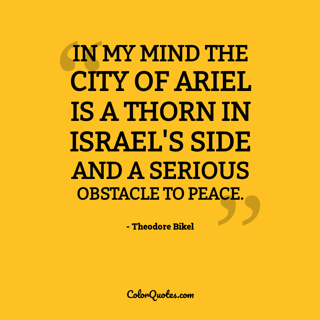 In my mind the city of Ariel is a thorn in Israel's side and a serious obstacle to peace.