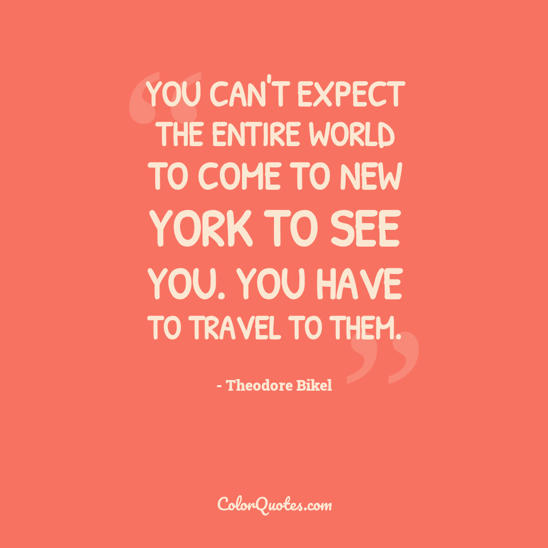 You can't expect the entire world to come to New York to see you. You have to travel to them.