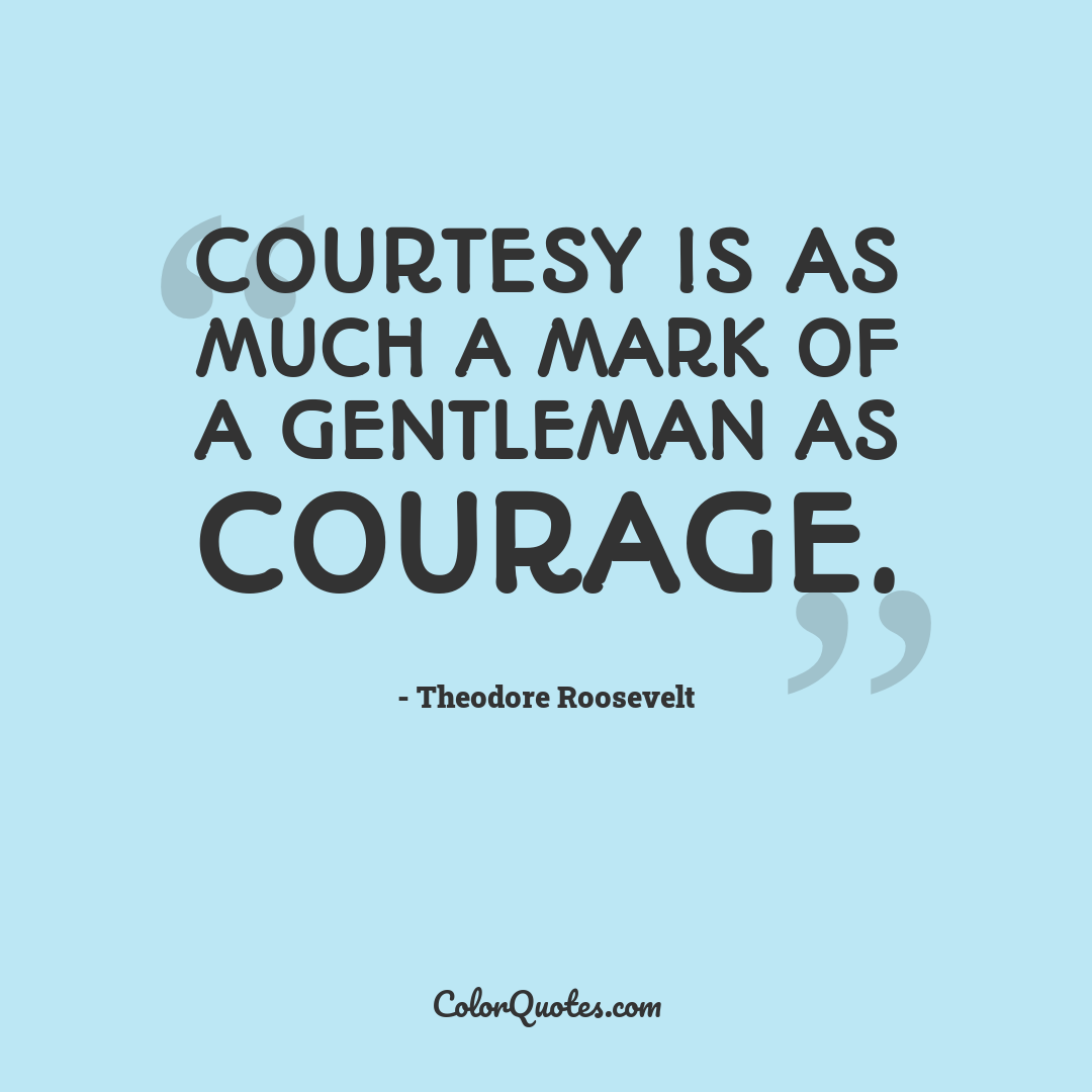 Courtesy is as much a mark of a gentleman as courage.