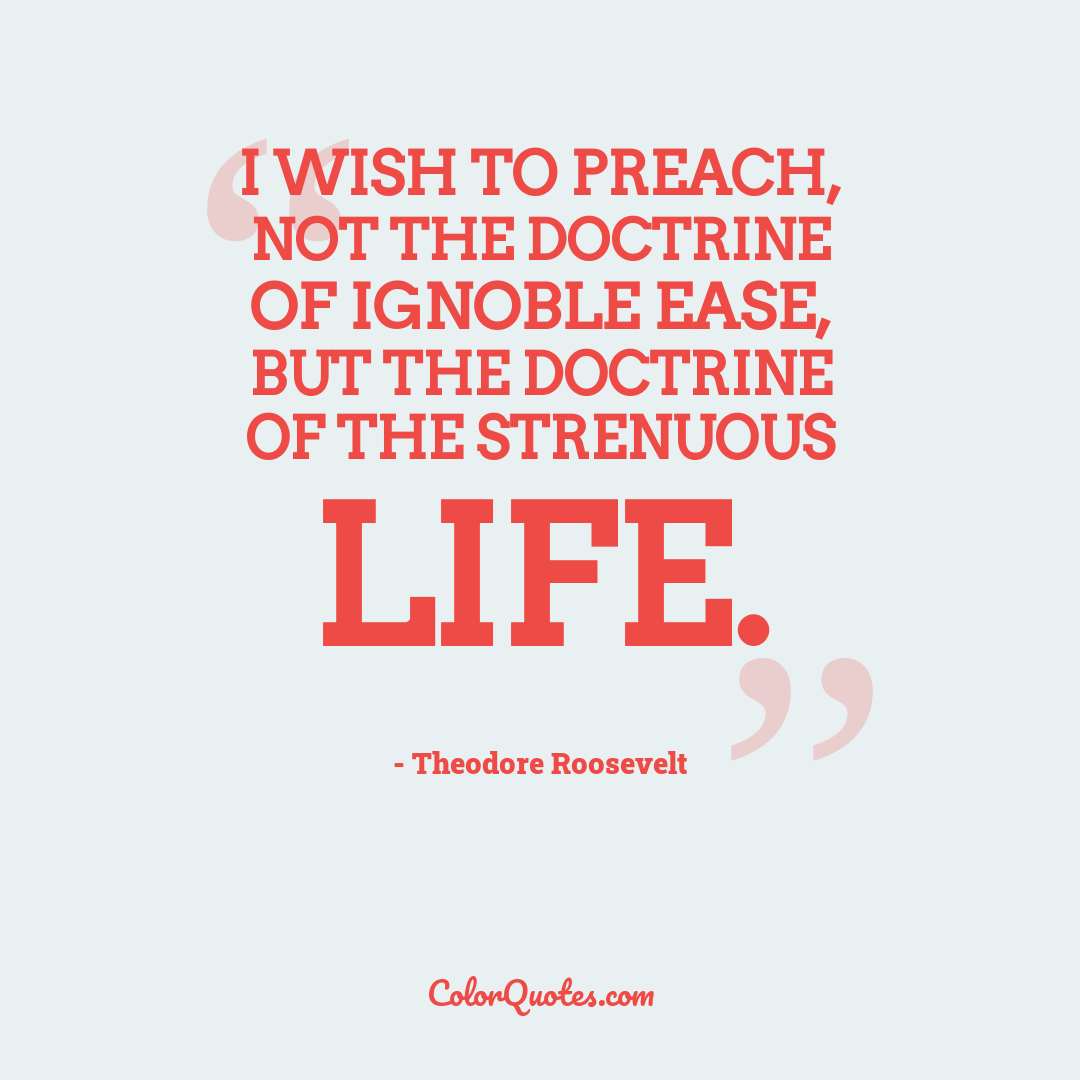 I wish to preach, not the doctrine of ignoble ease, but the doctrine of the strenuous life.