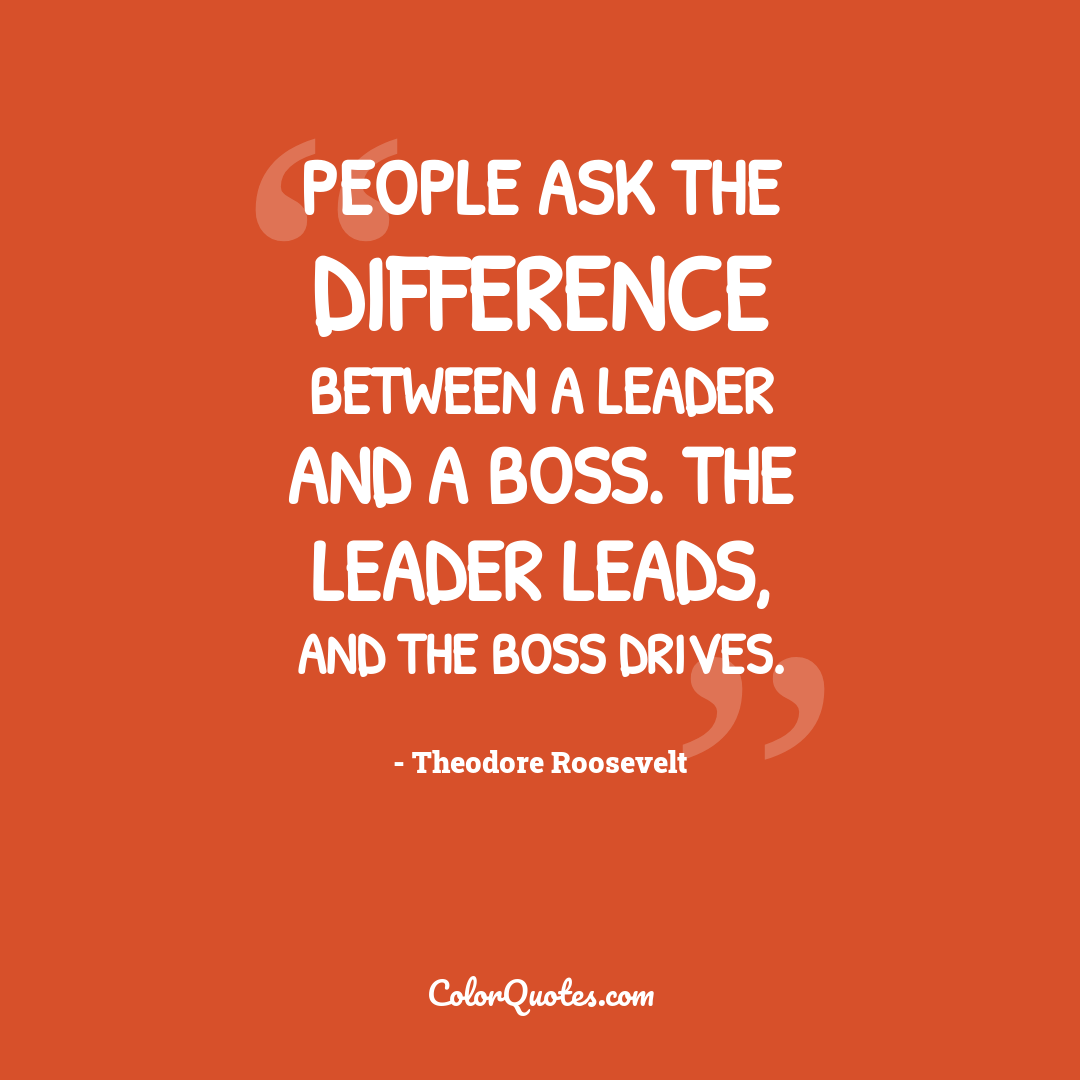 People ask the difference between a leader and a boss. The leader leads, and the boss drives.