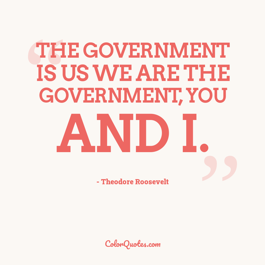 The government is us we are the government, you and I.