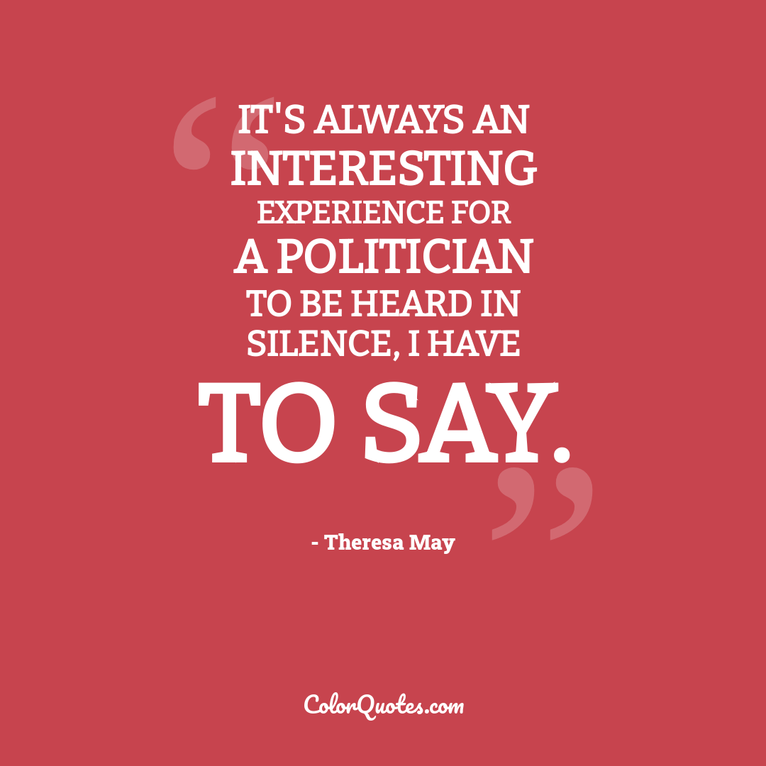 It's always an interesting experience for a politician to be heard in silence, I have to say.