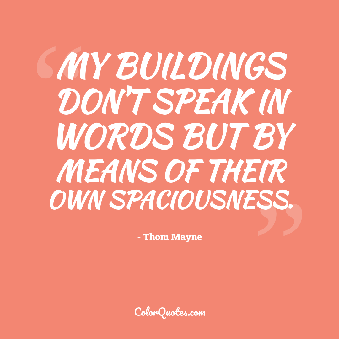 My buildings don't speak in words but by means of their own spaciousness.