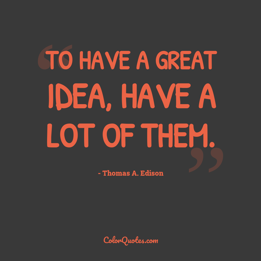 To have a great idea, have a lot of them.