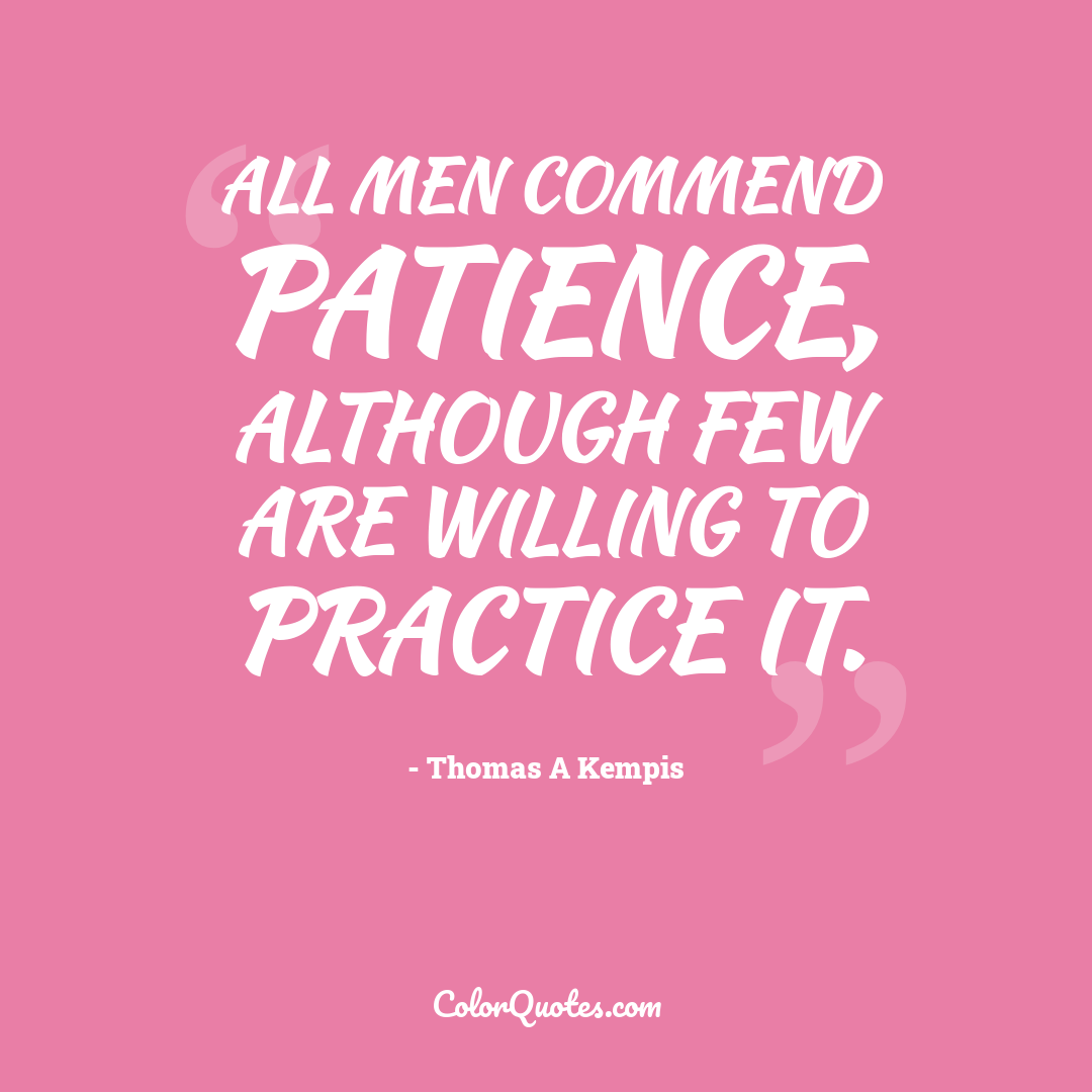 All men commend patience, although few are willing to practice it.