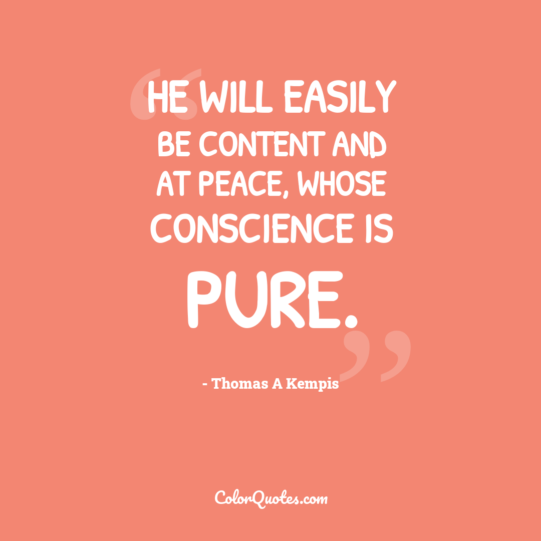 He will easily be content and at peace, whose conscience is pure.