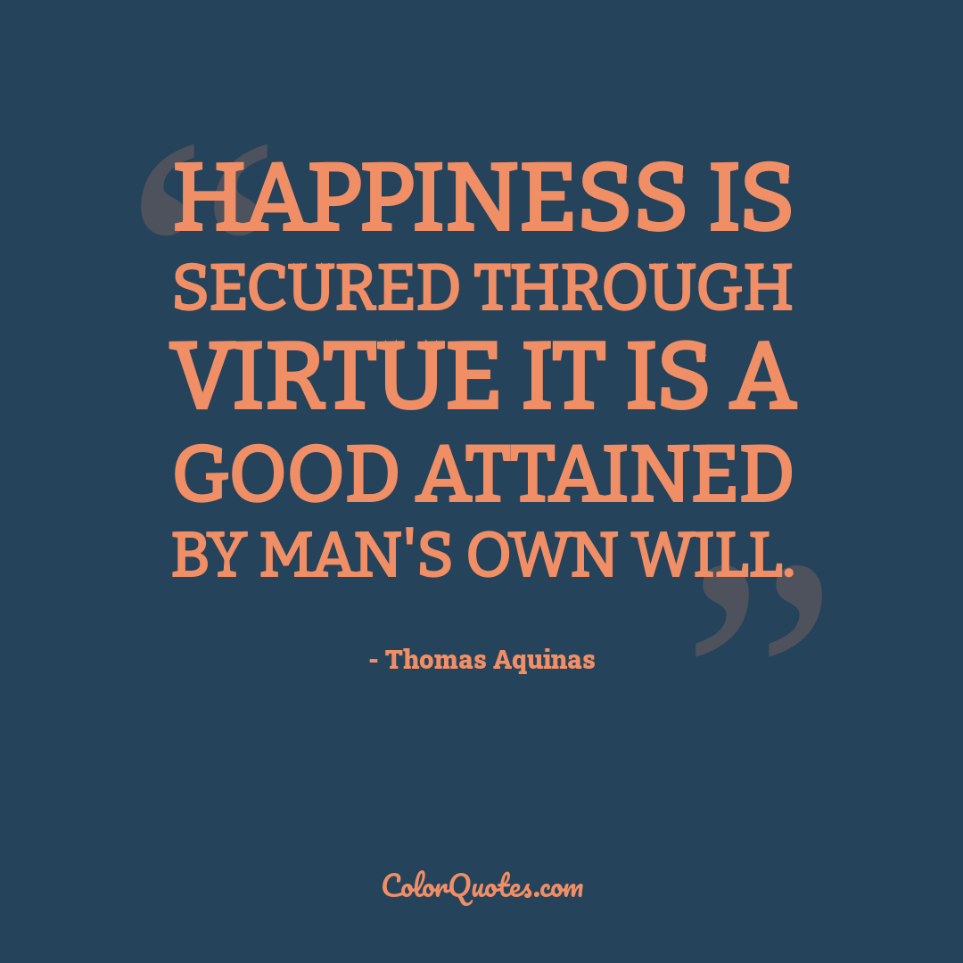 Happiness is secured through virtue it is a good attained by man's own will.