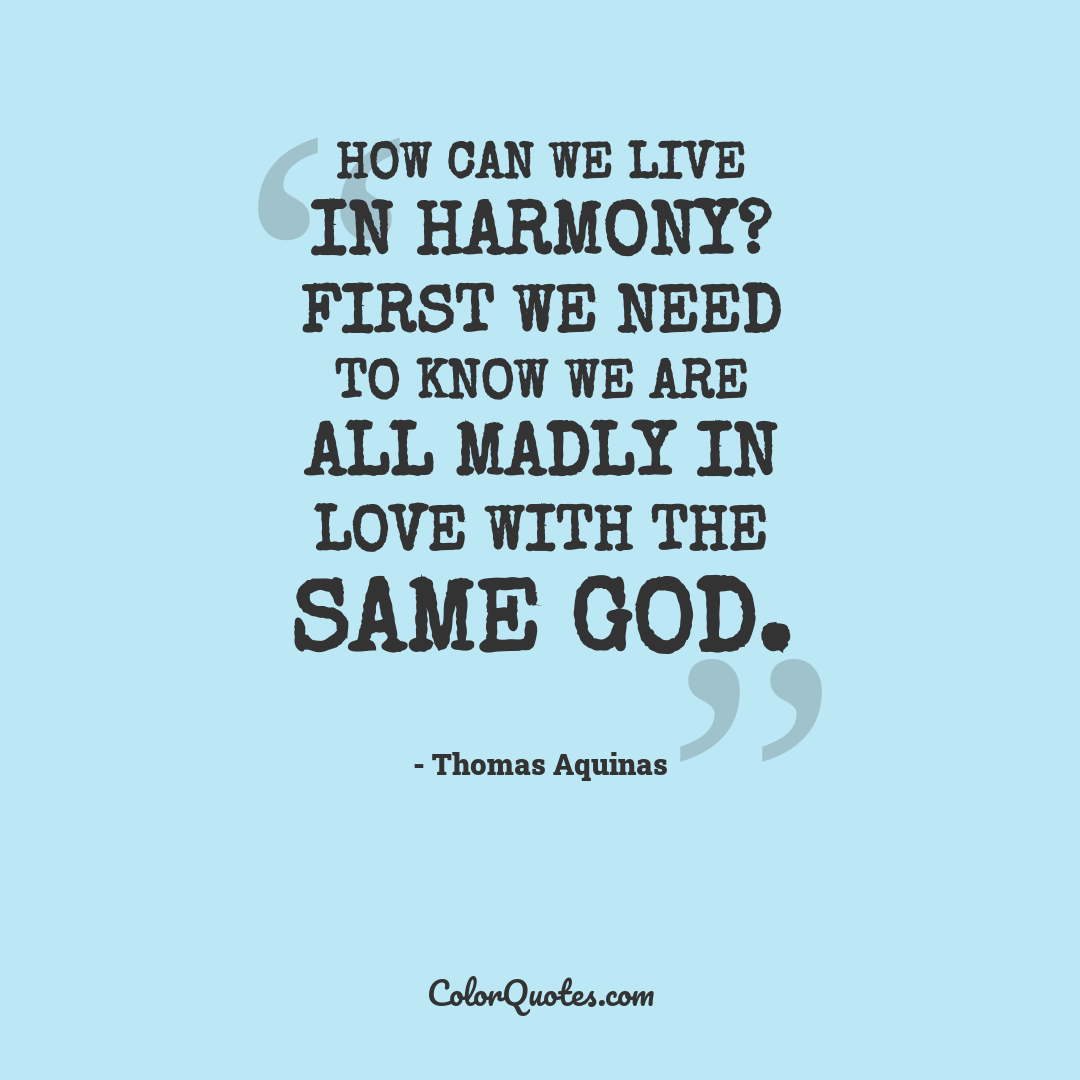 How can we live in harmony? First we need to know we are all madly in love with the same God.