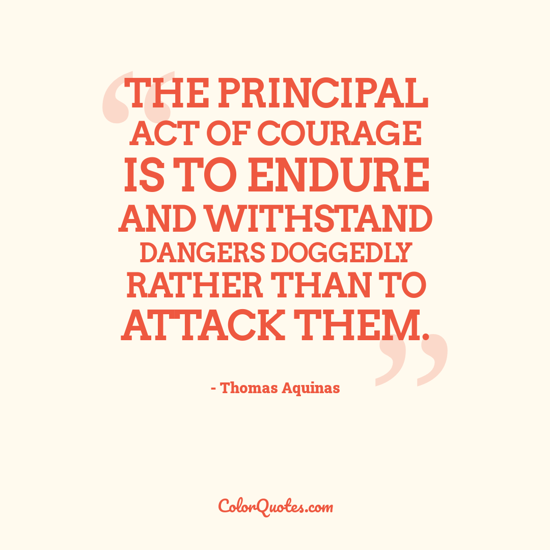 The principal act of courage is to endure and withstand dangers doggedly rather than to attack them.