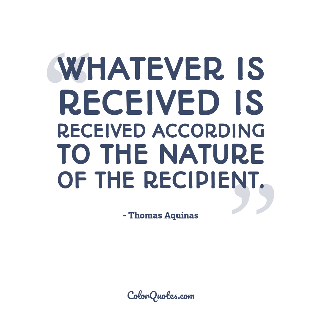 Whatever is received is received according to the nature of the recipient.