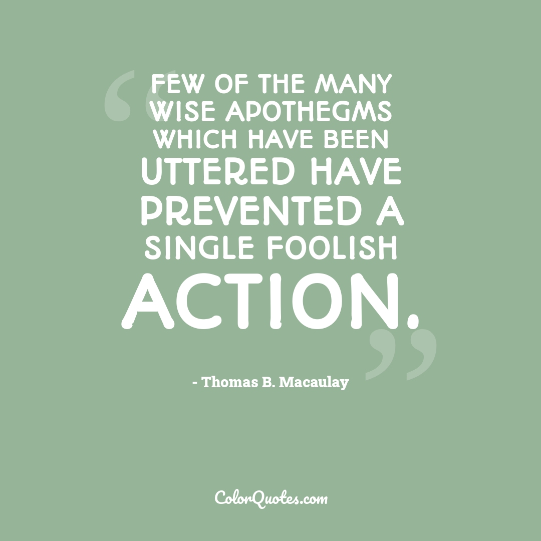 Few of the many wise apothegms which have been uttered have prevented a single foolish action.