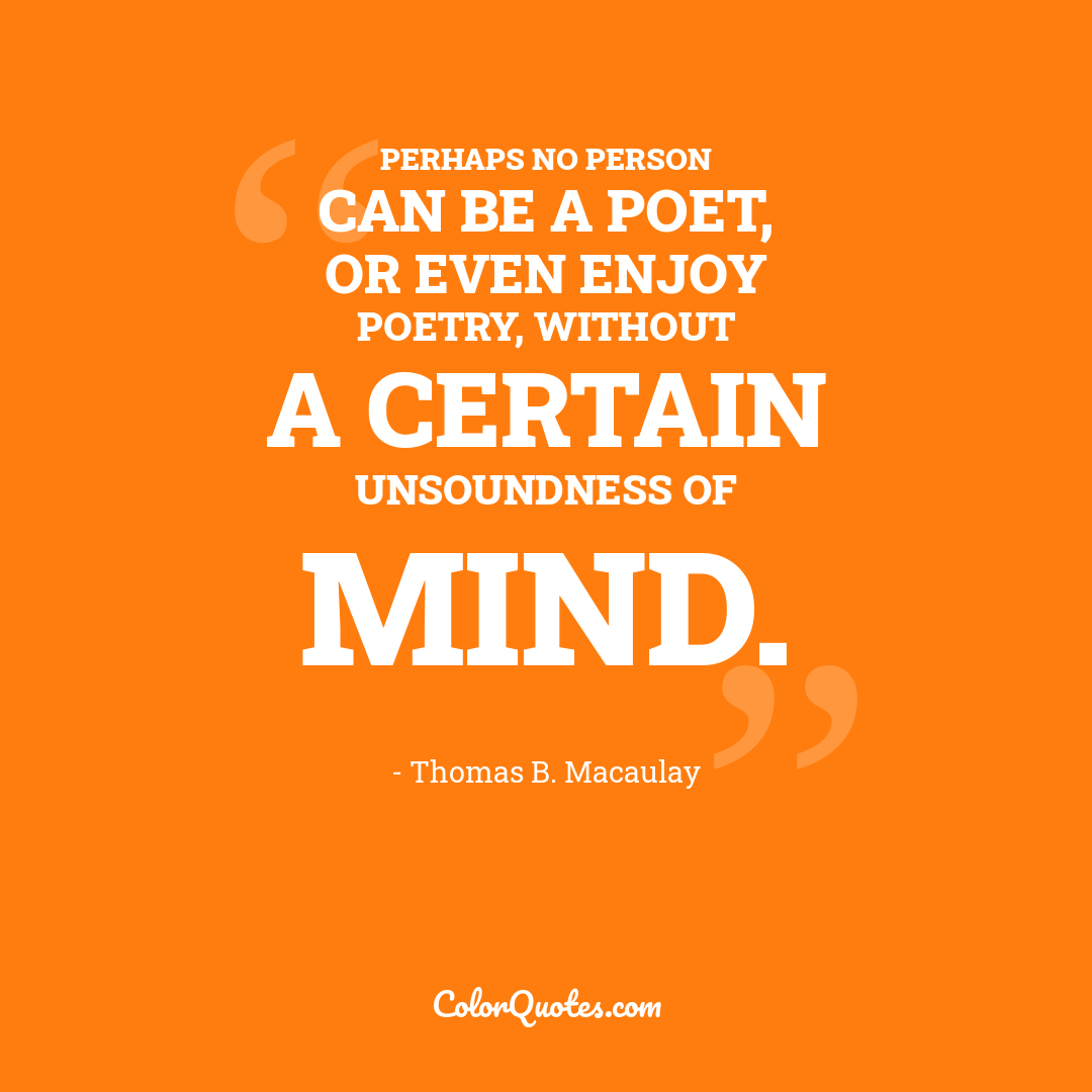 Perhaps no person can be a poet, or even enjoy poetry, without a certain unsoundness of mind.