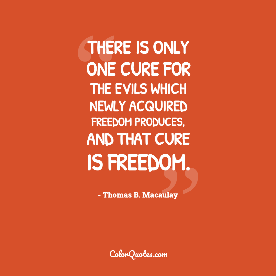 There is only one cure for the evils which newly acquired freedom produces, and that cure is freedom.