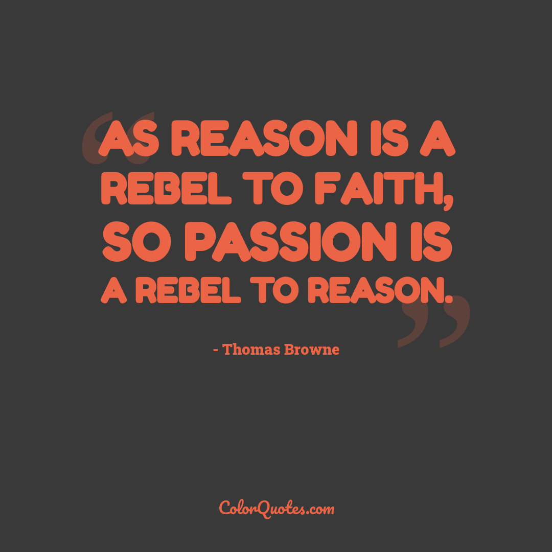 As reason is a rebel to faith, so passion is a rebel to reason.