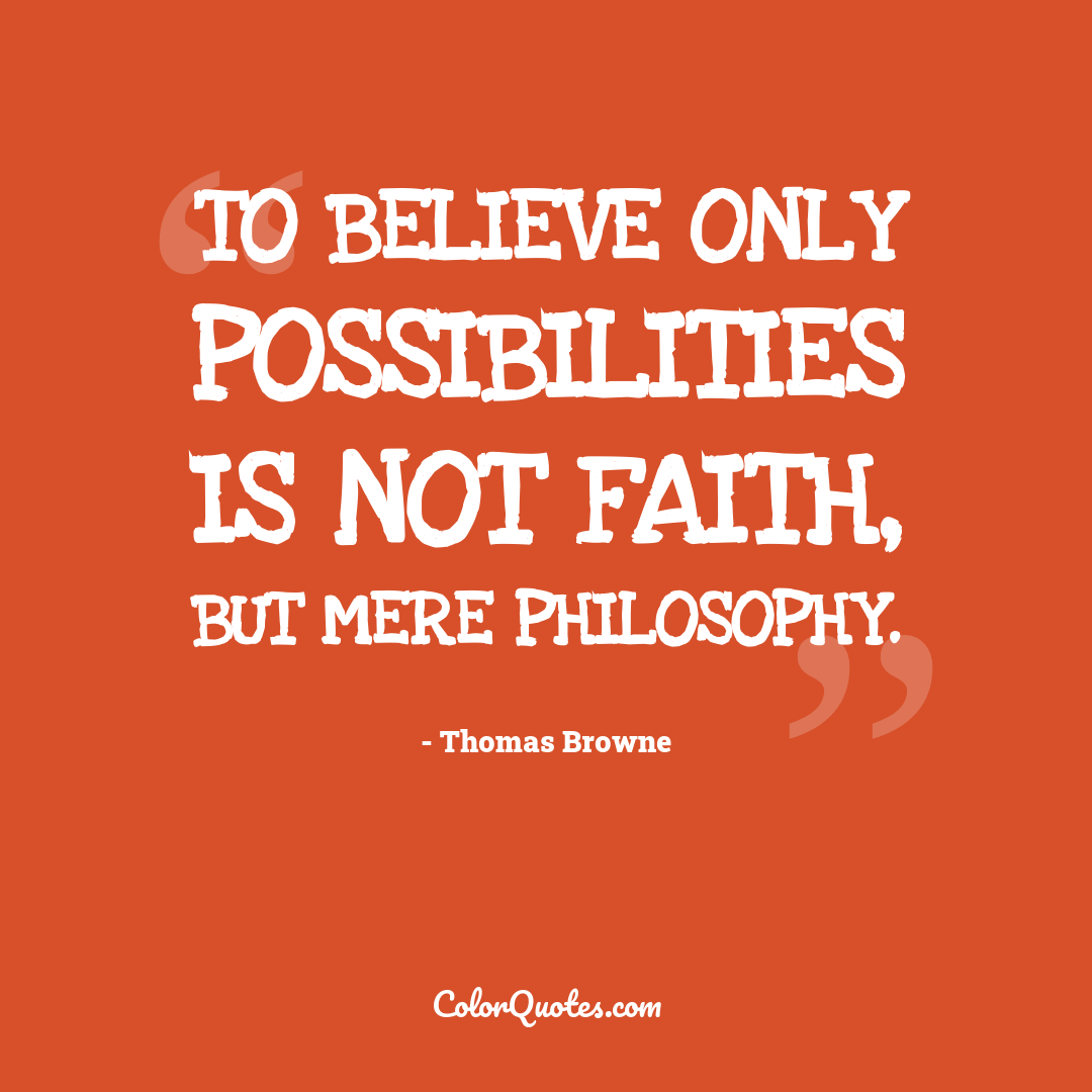 To believe only possibilities is not faith, but mere philosophy.