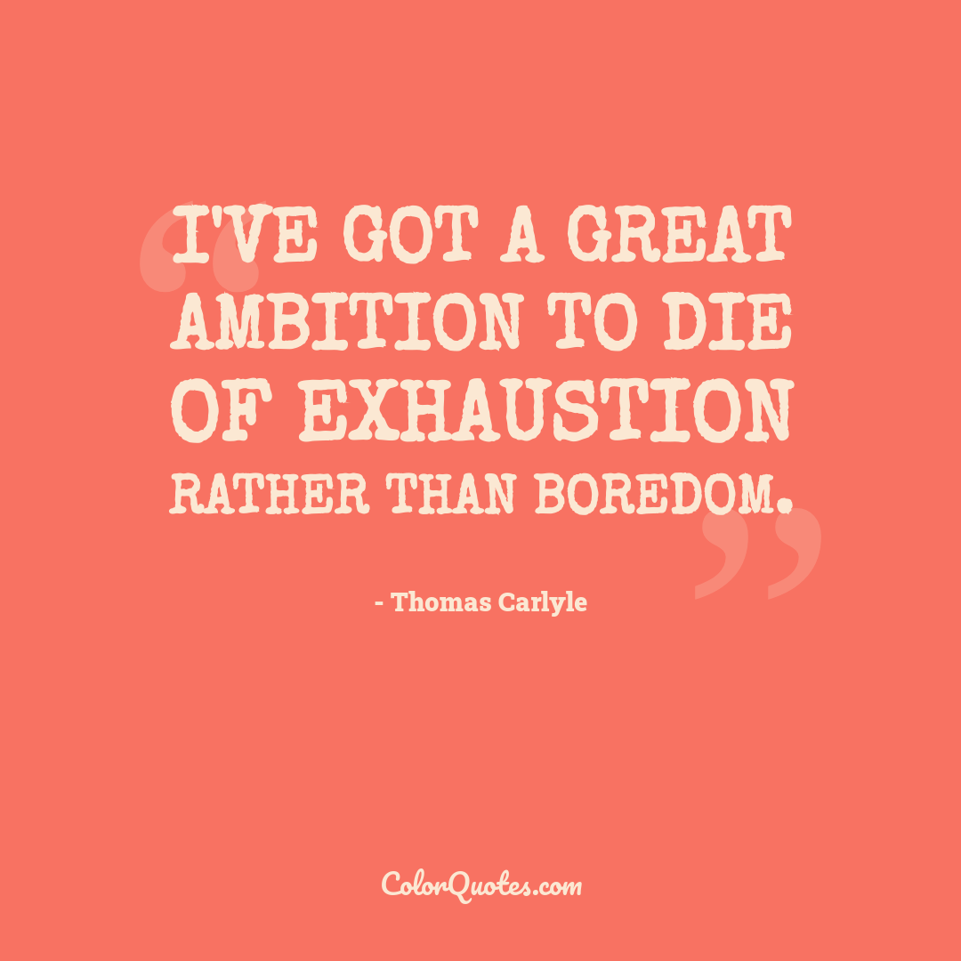 I've got a great ambition to die of exhaustion rather than boredom.