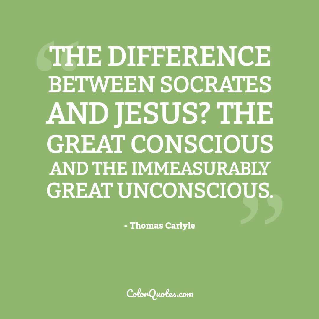 The difference between Socrates and Jesus? The great conscious and the immeasurably great unconscious.