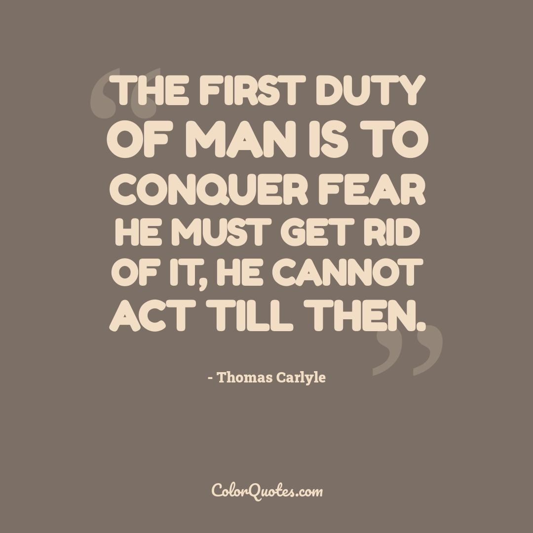 The first duty of man is to conquer fear he must get rid of it, he cannot act till then.