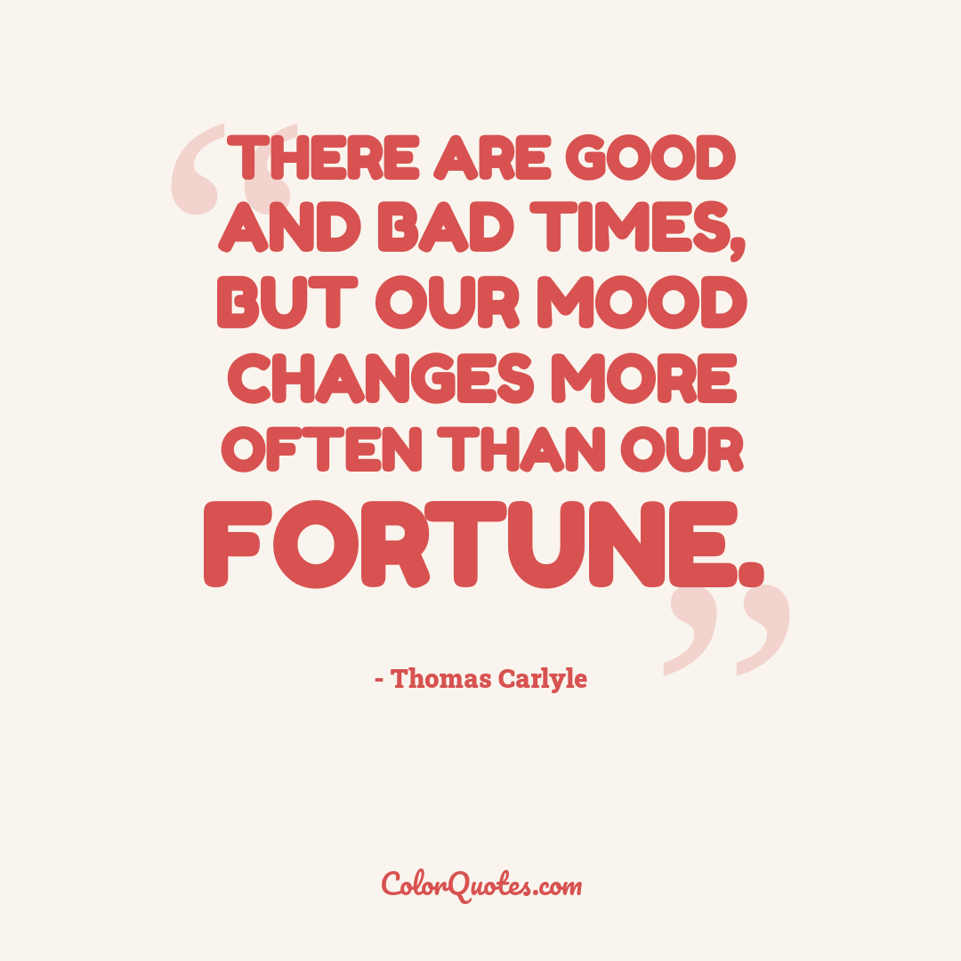 There are good and bad times, but our mood changes more often than our fortune.