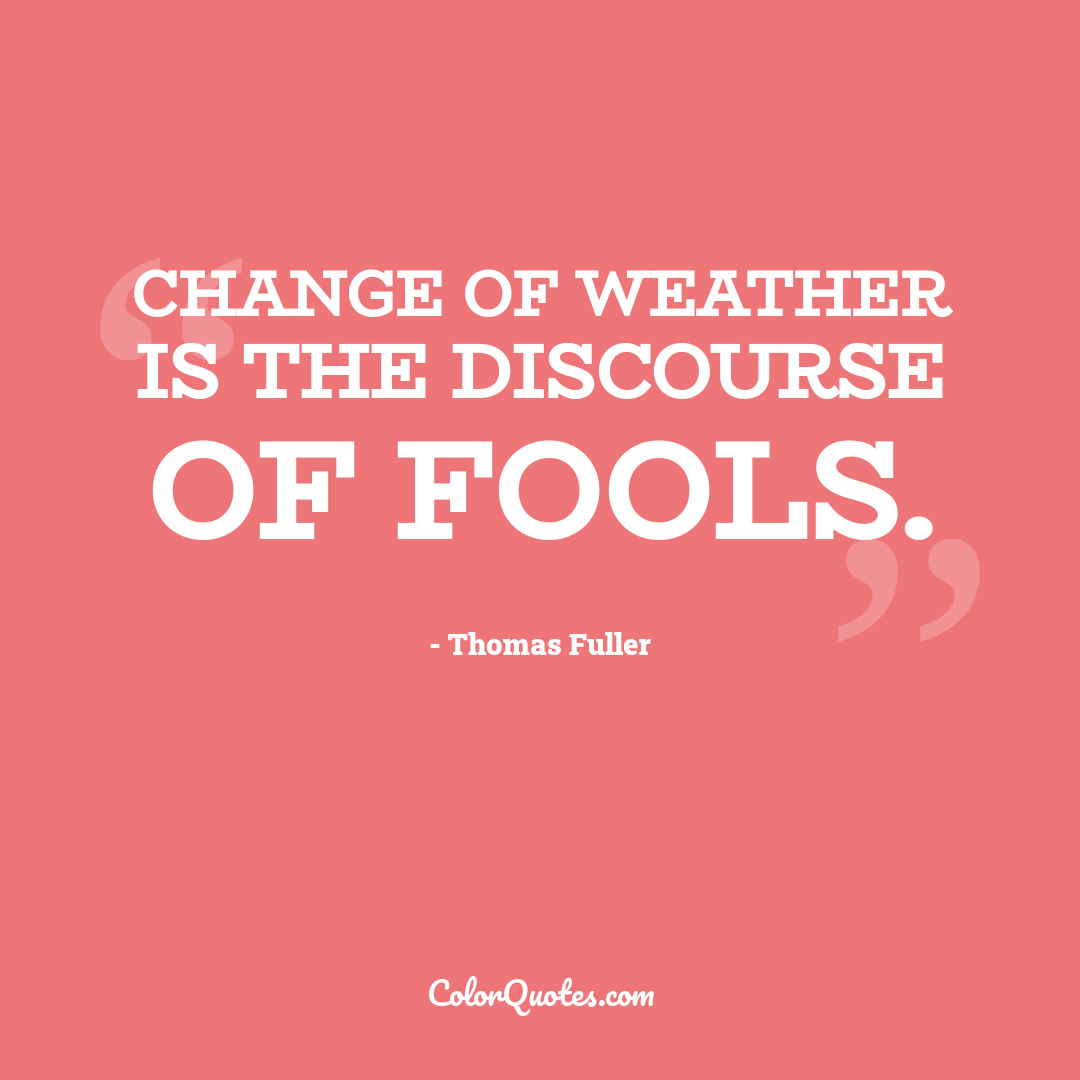 Change of weather is the discourse of fools.