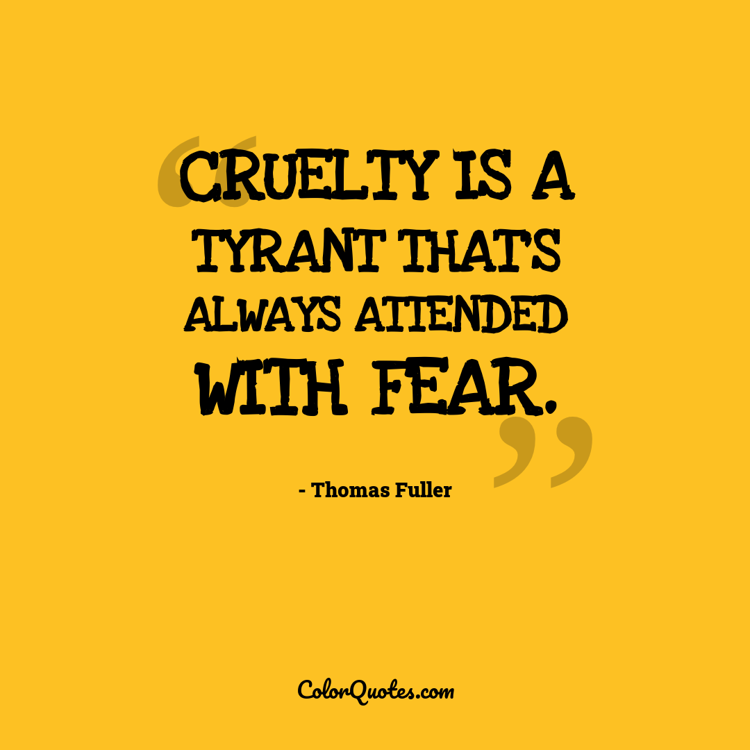 Cruelty is a tyrant that's always attended with fear.