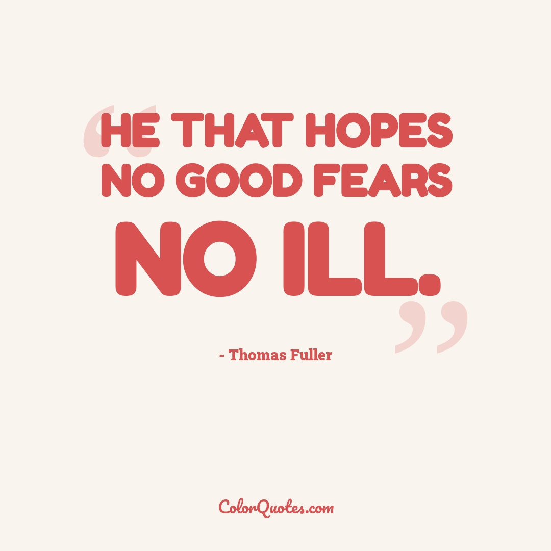 He that hopes no good fears no ill.