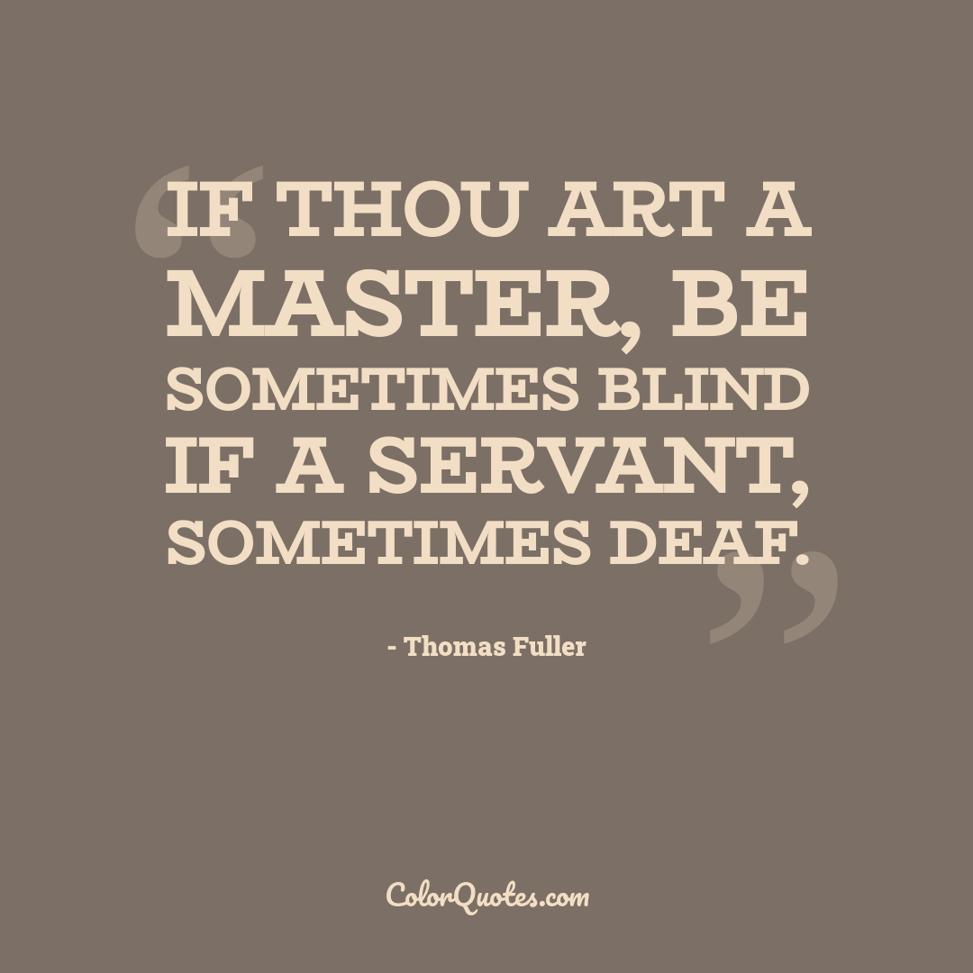 If thou art a master, be sometimes blind if a servant, sometimes deaf.