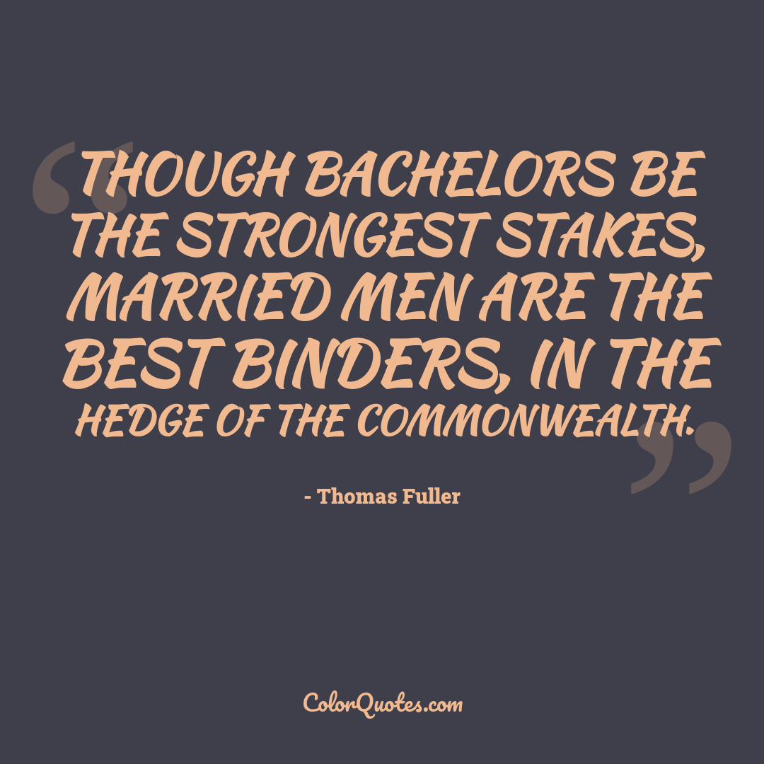 Though bachelors be the strongest stakes, married men are the best binders, in the hedge of the commonwealth.