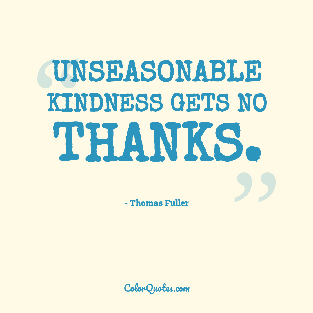 Unseasonable kindness gets no thanks.