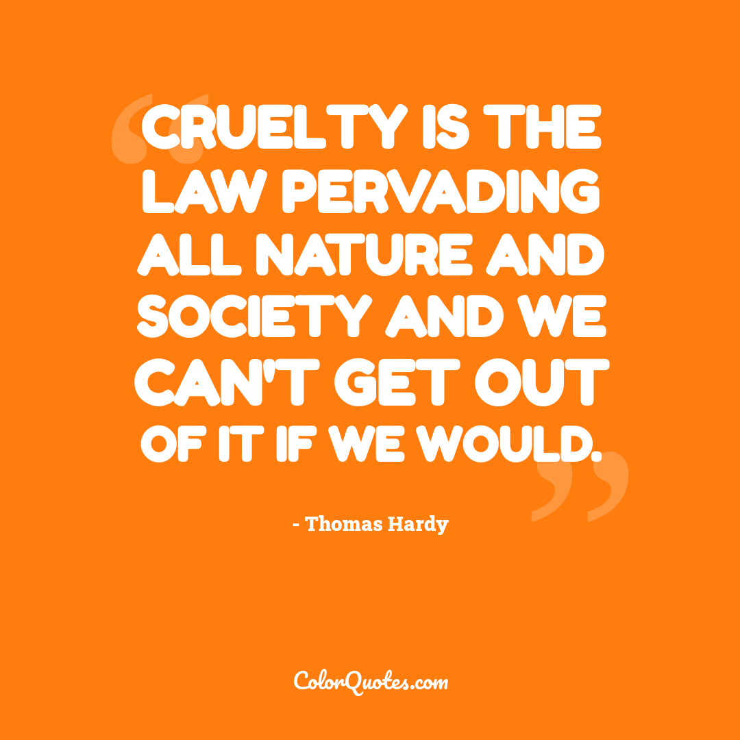 Cruelty is the law pervading all nature and society and we can't get out of it if we would.