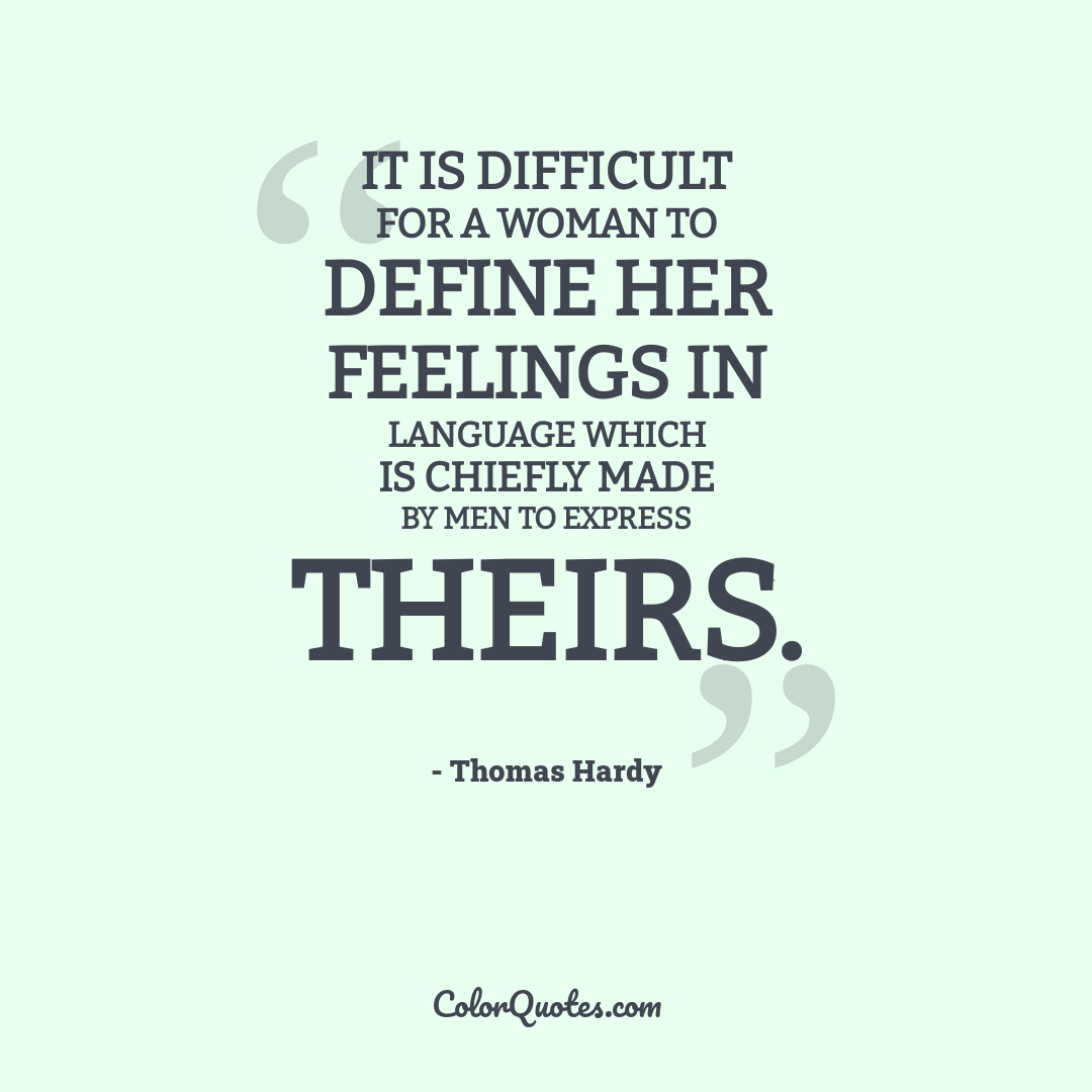 It is difficult for a woman to define her feelings in language which is chiefly made by men to express theirs.