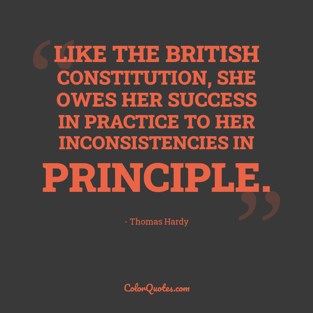 Like the British Constitution, she owes her success in practice to her inconsistencies in principle.