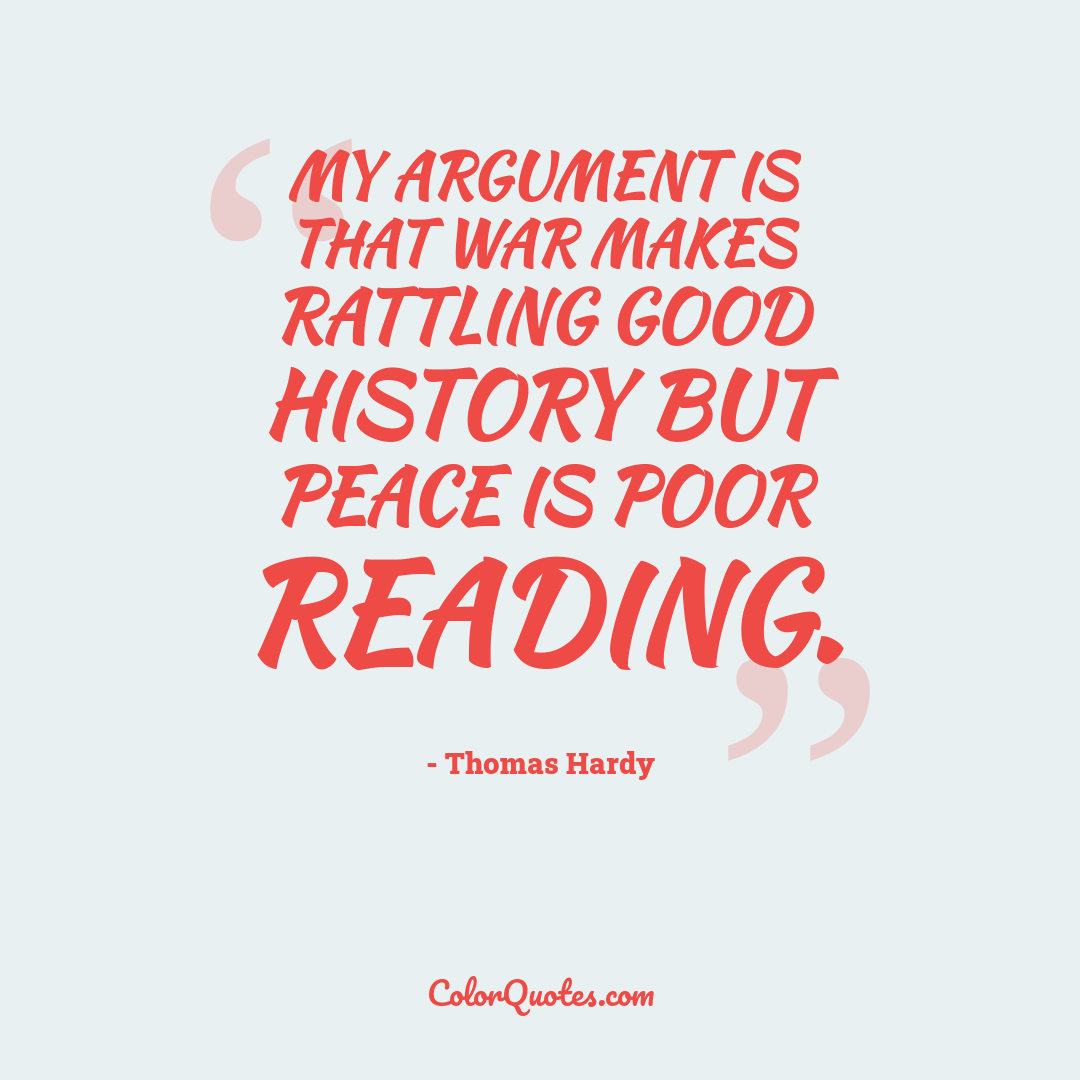 My argument is that War makes rattling good history but Peace is poor reading.