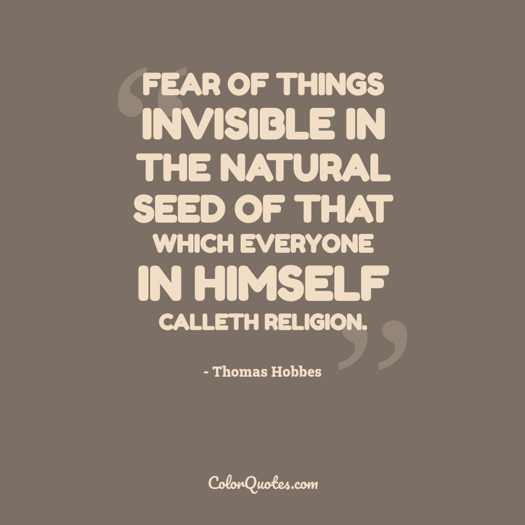 Fear of things invisible in the natural seed of that which everyone in himself calleth religion.