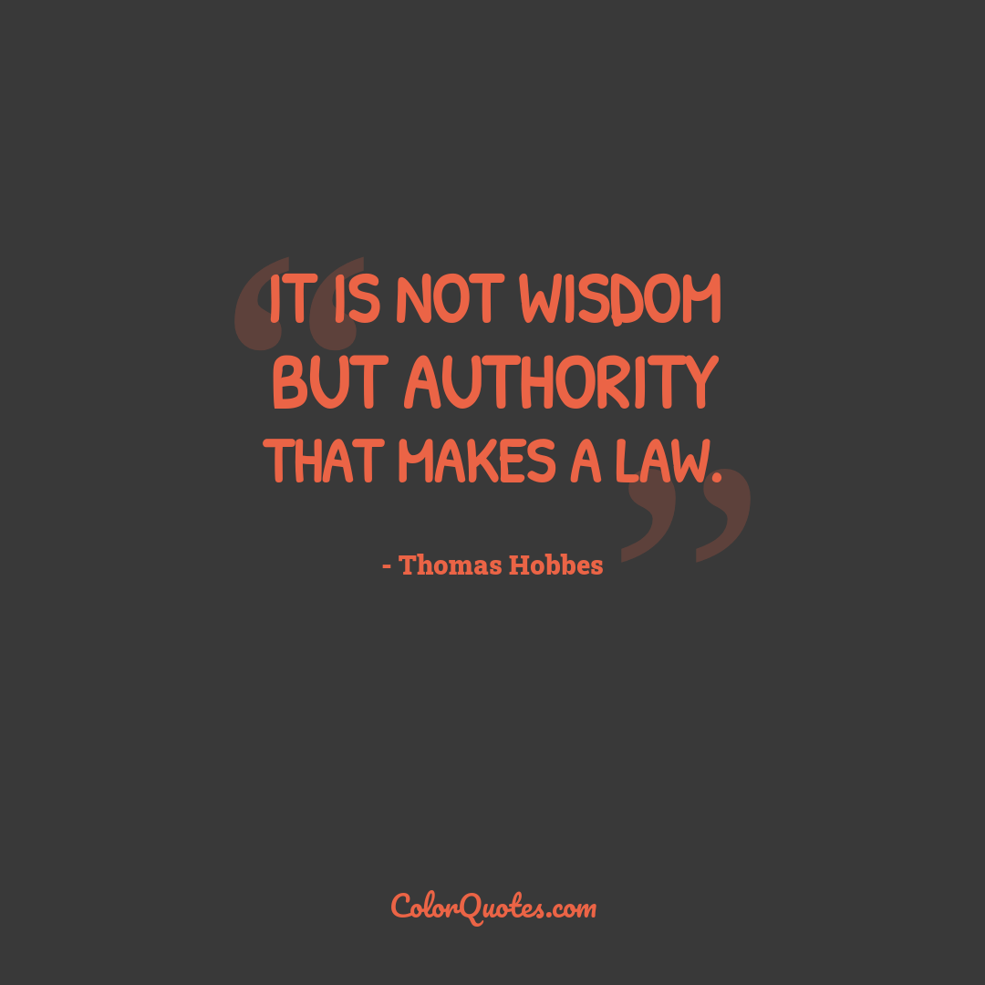 It is not wisdom but Authority that makes a law.