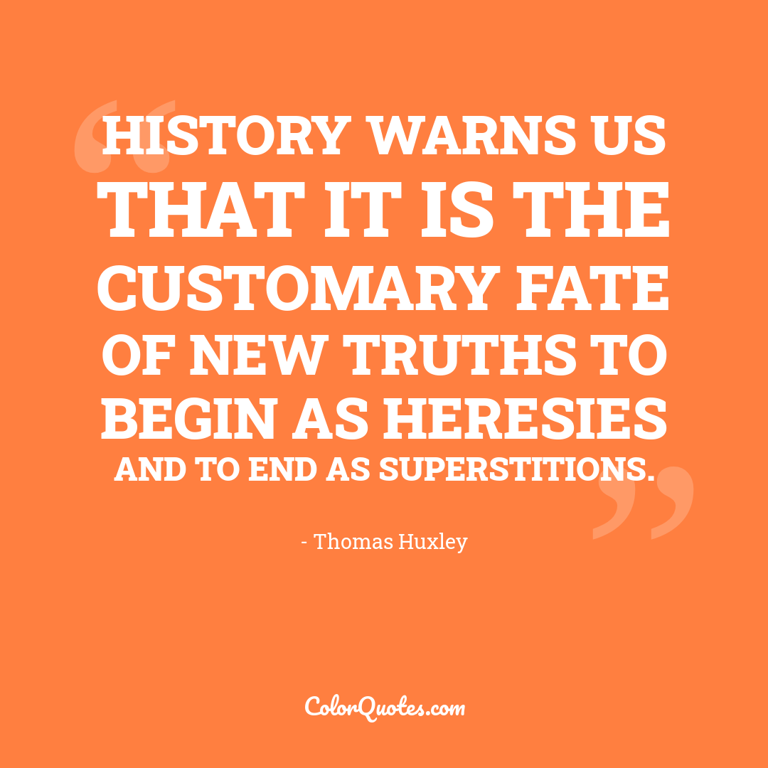 History warns us that it is the customary fate of new truths to begin as heresies and to end as superstitions.