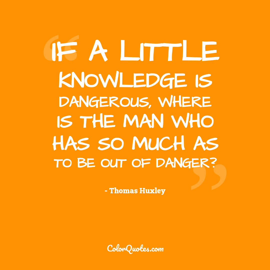 If a little knowledge is dangerous, where is the man who has so much as to be out of danger?