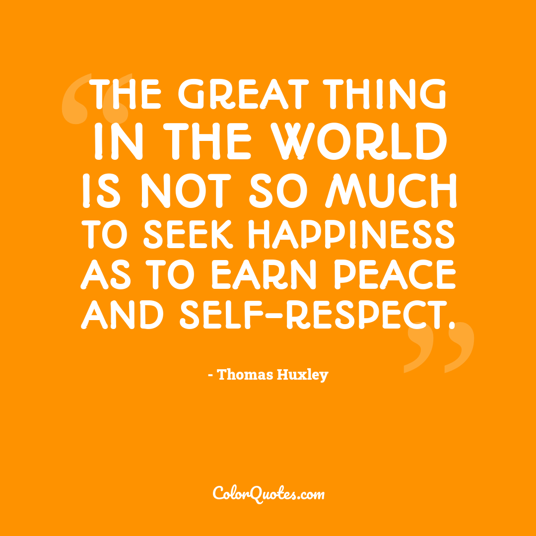 The great thing in the world is not so much to seek happiness as to earn peace and self-respect.