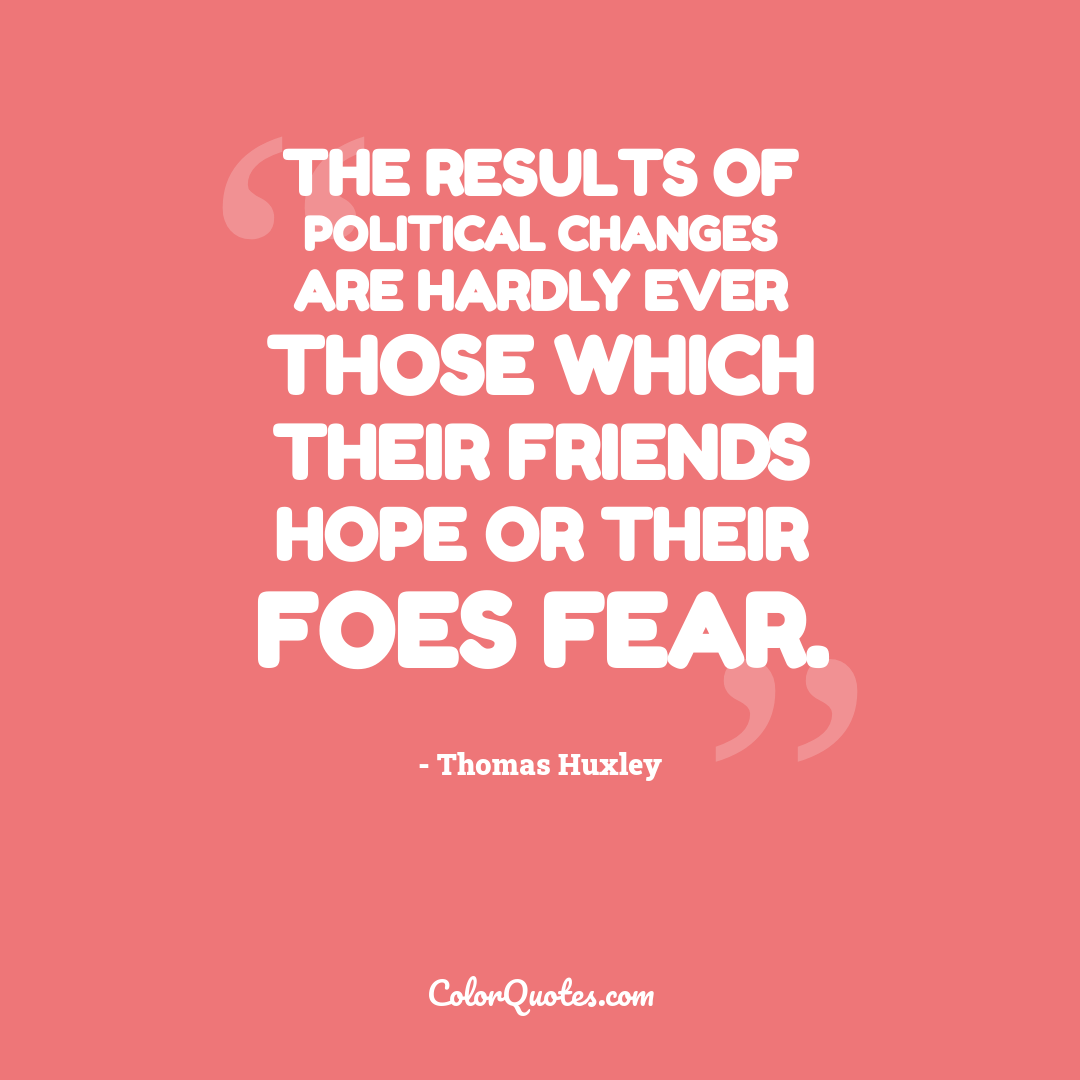 The results of political changes are hardly ever those which their friends hope or their foes fear.
