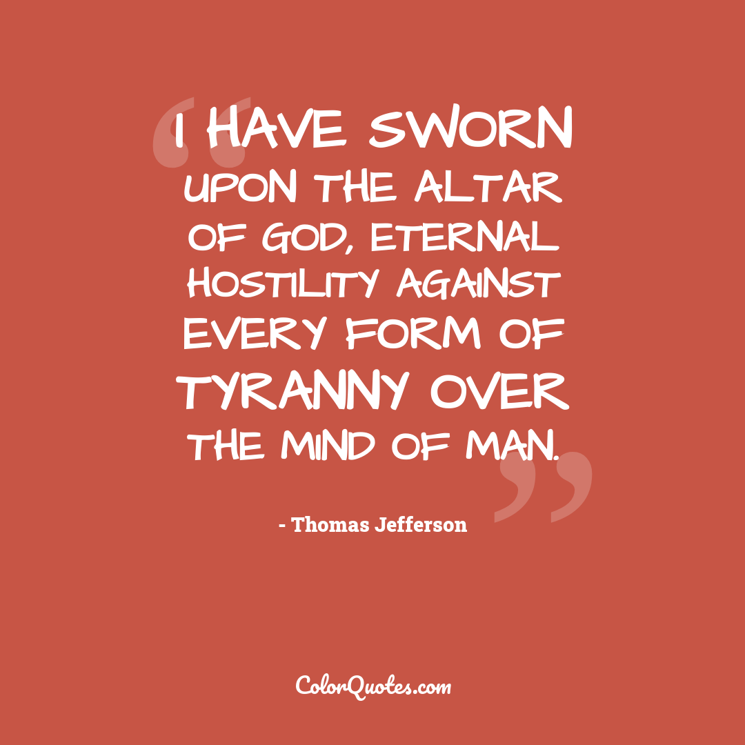 I have sworn upon the altar of God, eternal hostility against every form of tyranny over the mind of man.