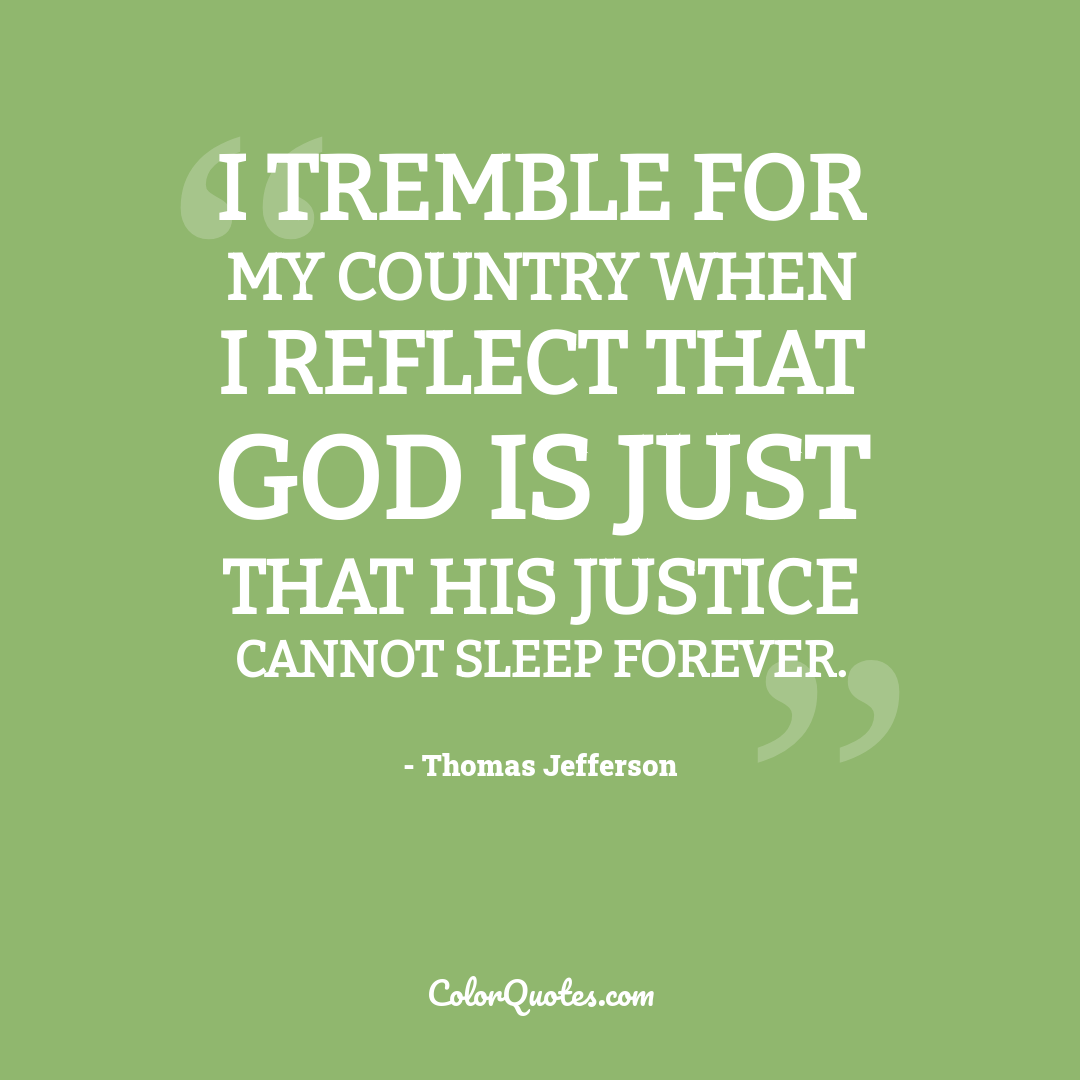 I tremble for my country when I reflect that God is just that his justice cannot sleep forever.