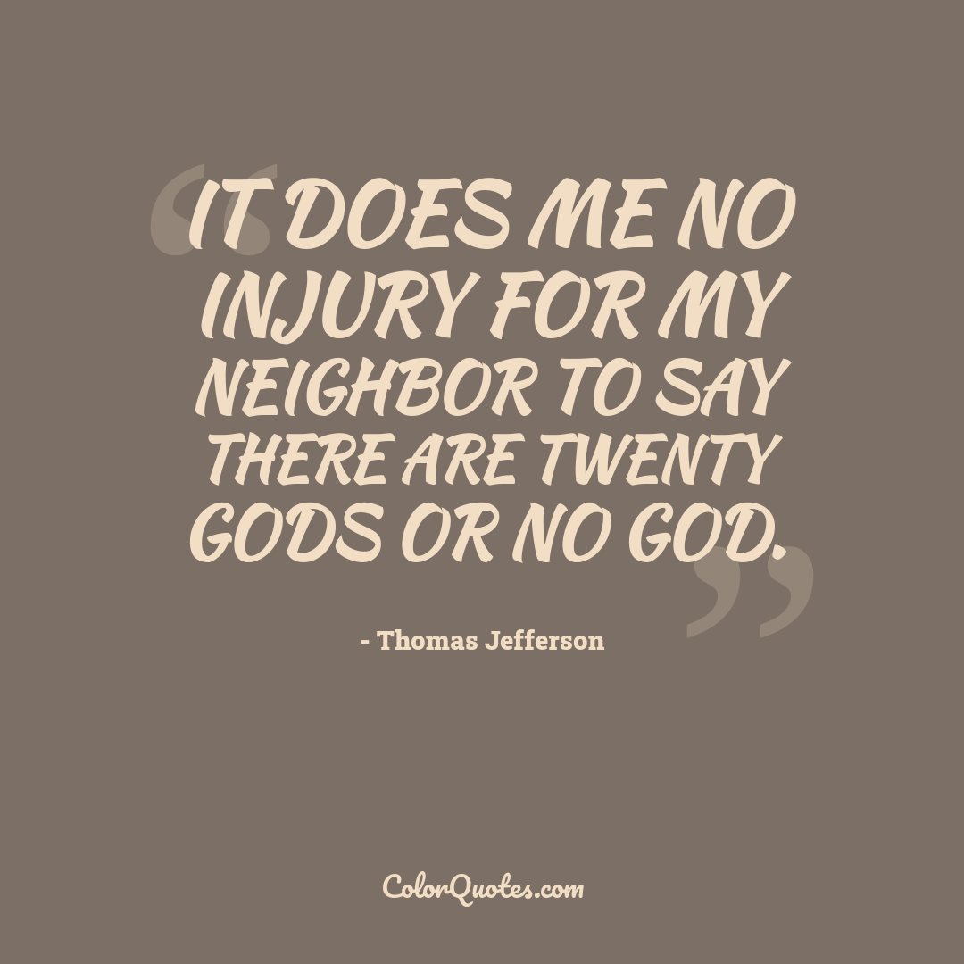 It does me no injury for my neighbor to say there are twenty gods or no God.