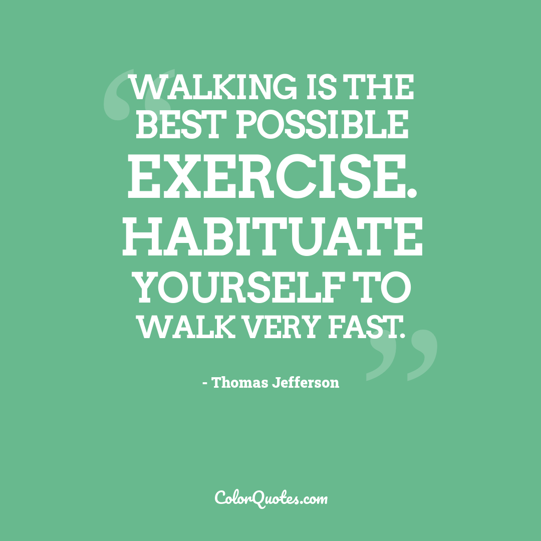 Walking is the best possible exercise. Habituate yourself to walk very fast.