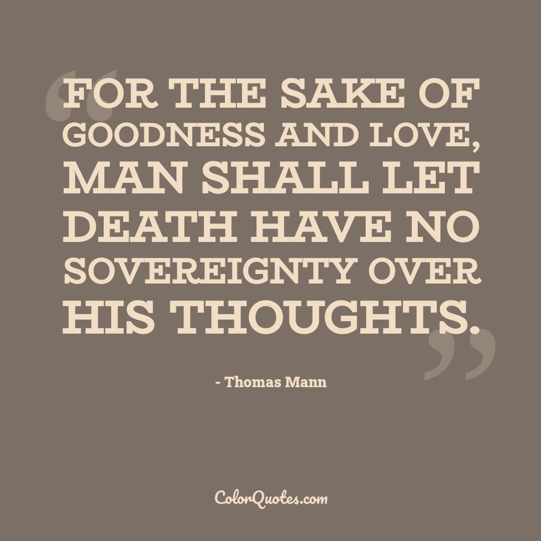 For the sake of goodness and love, man shall let death have no sovereignty over his thoughts.