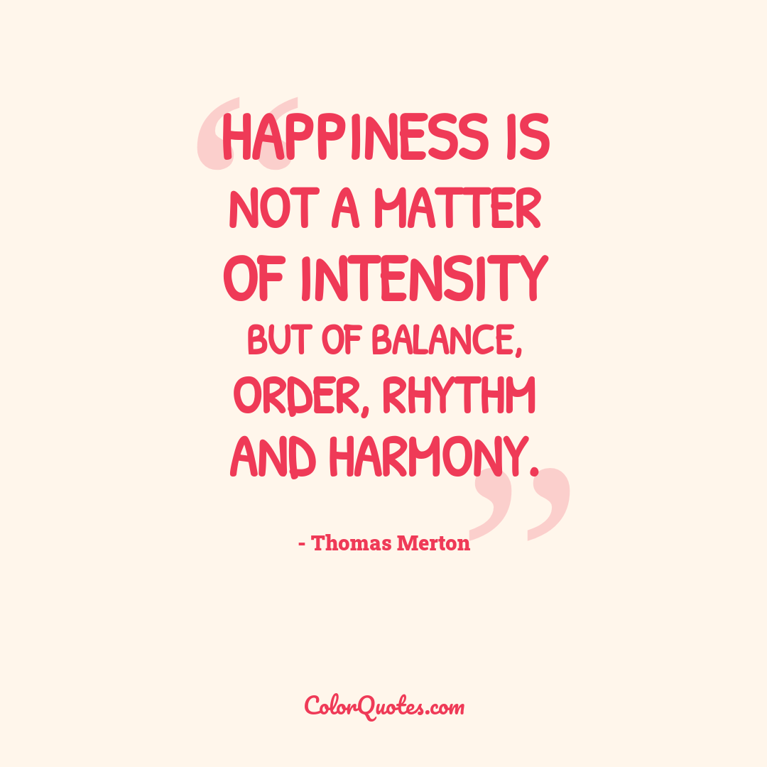 Happiness is not a matter of intensity but of balance, order, rhythm and harmony.