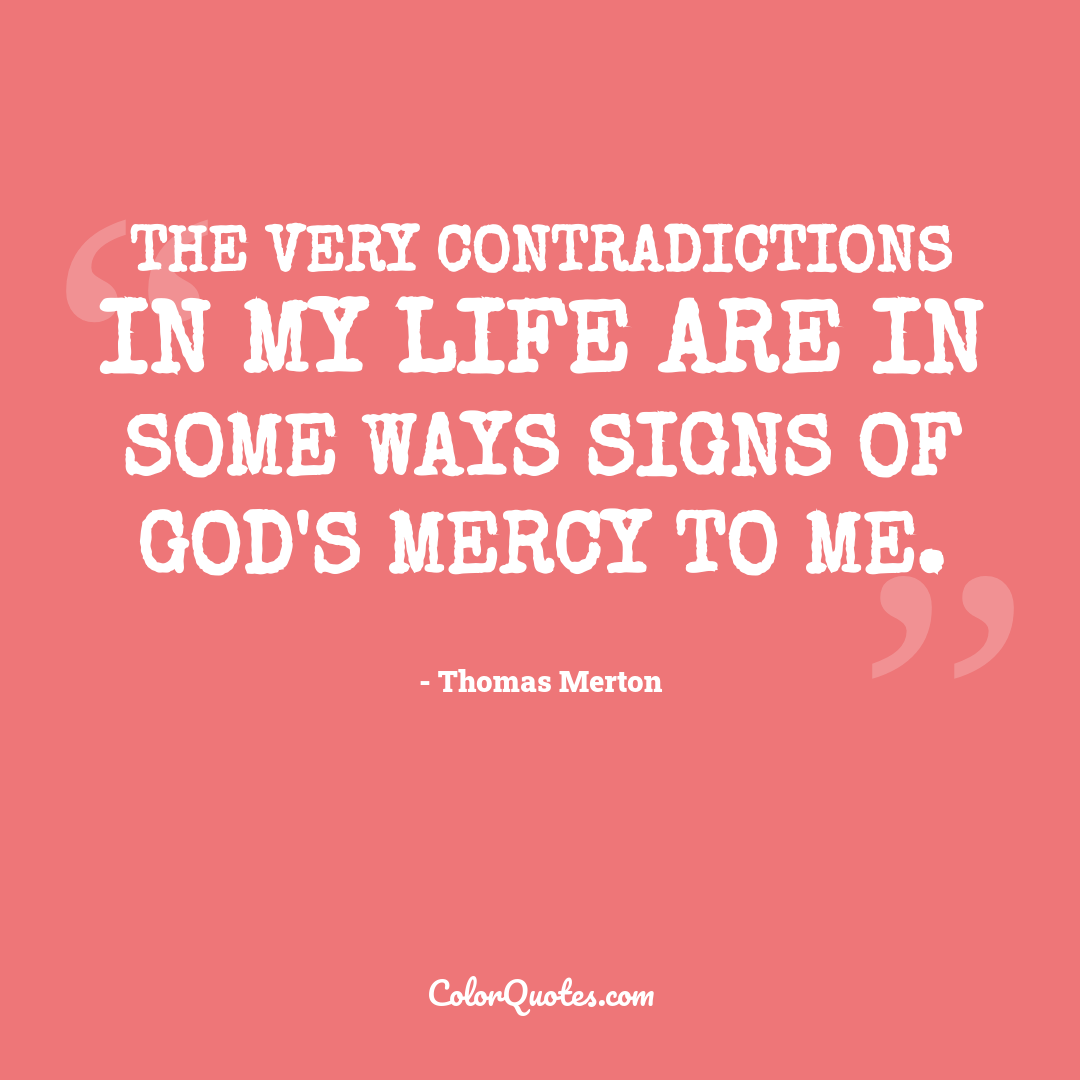 The very contradictions in my life are in some ways signs of God's mercy to me.