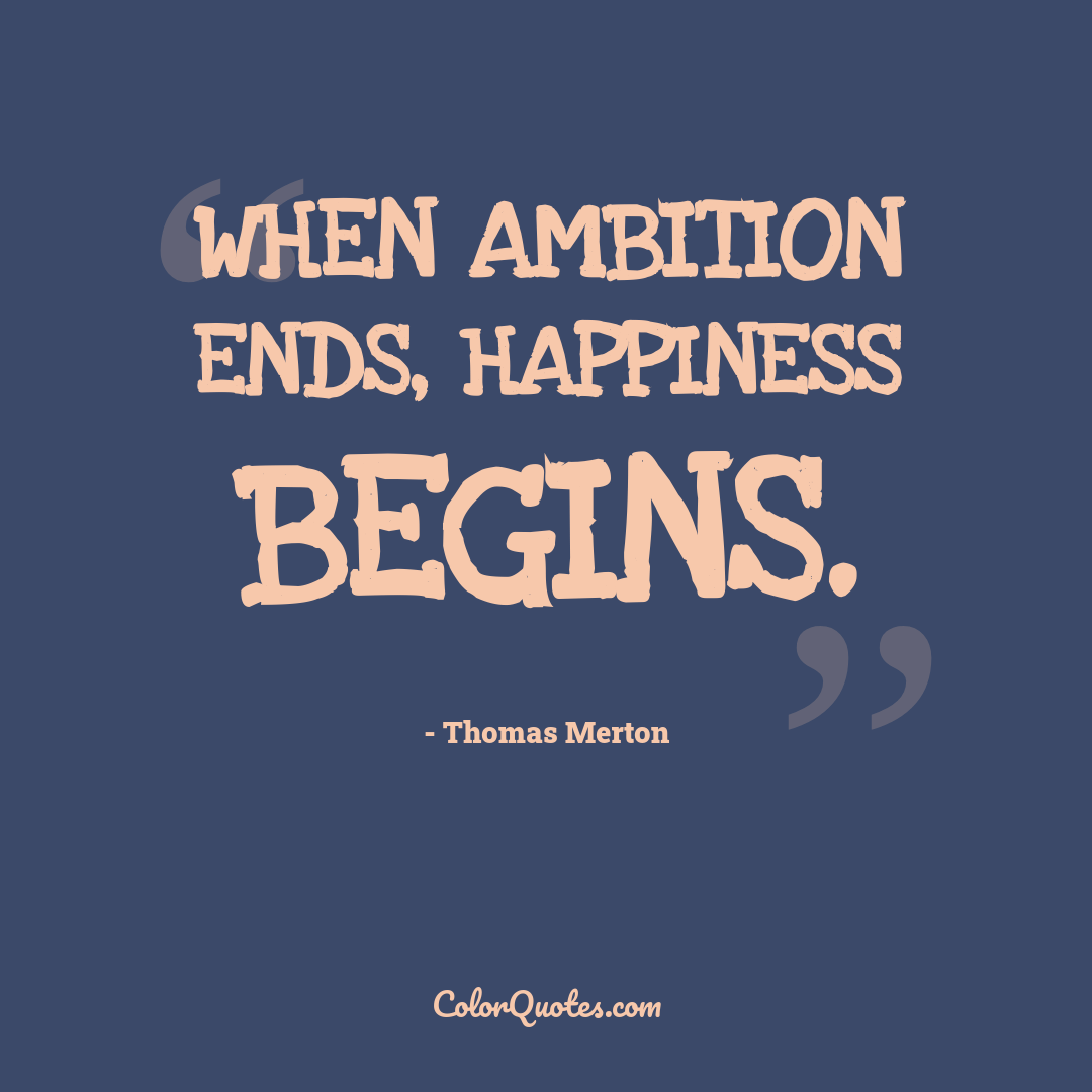 When ambition ends, happiness begins.