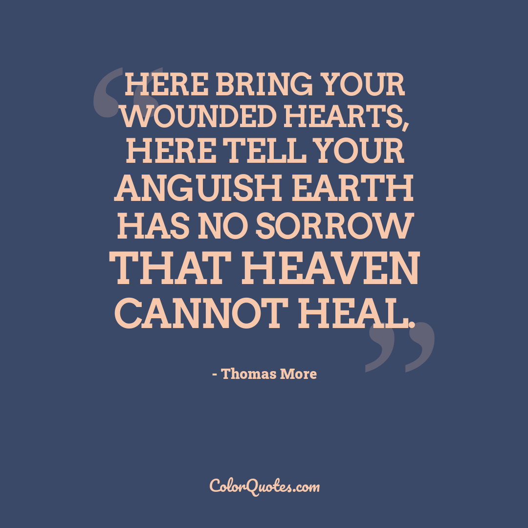 Here bring your wounded hearts, here tell your anguish Earth has no sorrow that Heaven cannot heal.